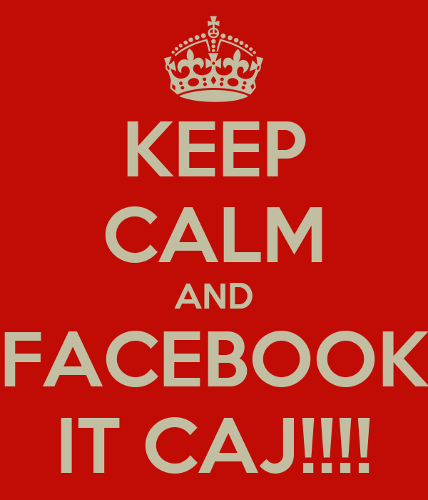 KEEP CALM AND FACEBOOK IT CAJ!!!!