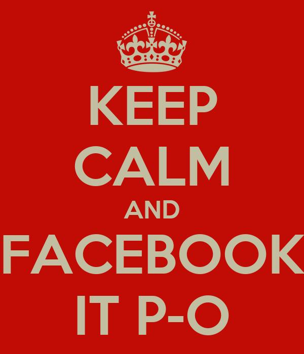 KEEP CALM AND FACEBOOK IT P-O