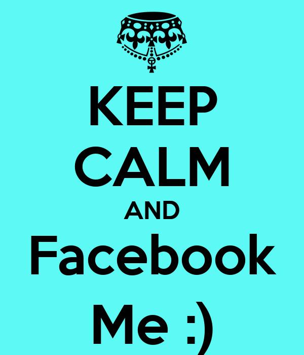 KEEP CALM AND Facebook Me :)