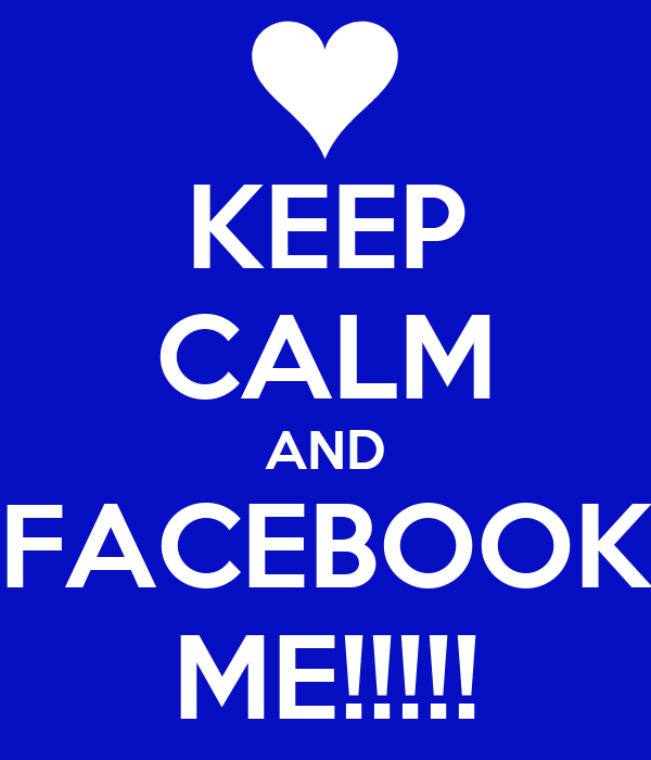 KEEP CALM AND FACEBOOK ME!!!!!