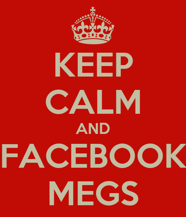 KEEP CALM AND FACEBOOK MEGS