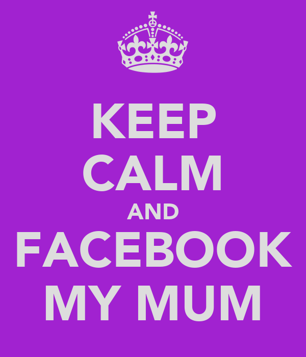 KEEP CALM AND FACEBOOK MY MUM