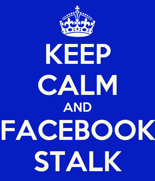 KEEP CALM AND FACEBOOK STALK
