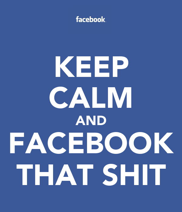 KEEP CALM AND FACEBOOK THAT SHIT