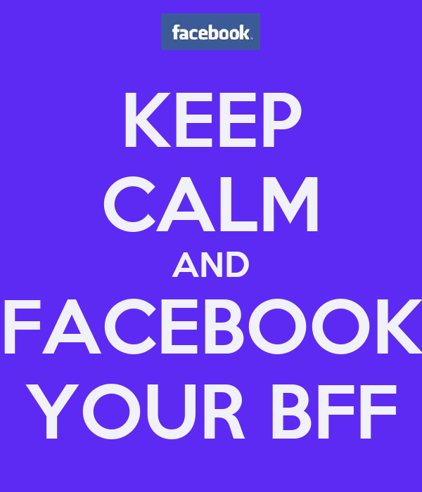 KEEP CALM AND FACEBOOK YOUR BFF