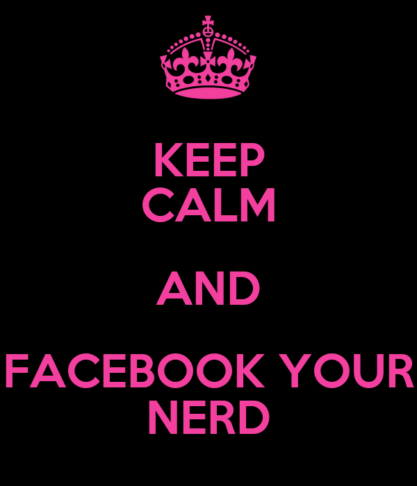 KEEP CALM AND FACEBOOK YOUR NERD