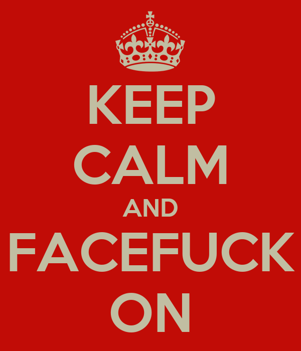 KEEP CALM AND FACEFUCK ON