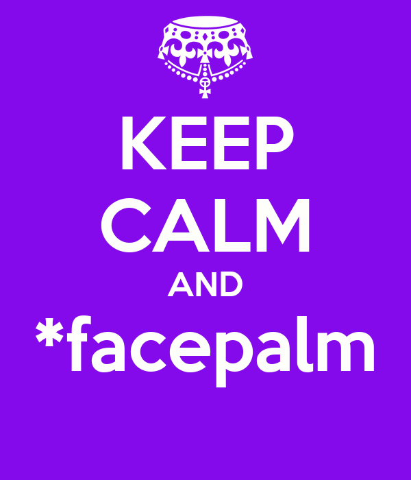 KEEP CALM AND *facepalm