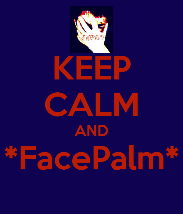 KEEP CALM AND *FacePalm*
