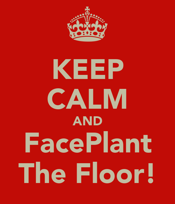 KEEP CALM AND FacePlant The Floor!