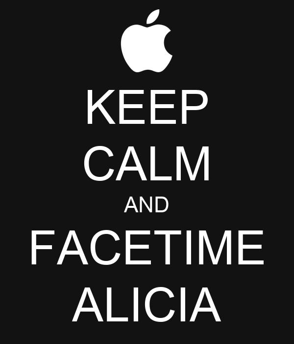 KEEP CALM AND FACETIME ALICIA