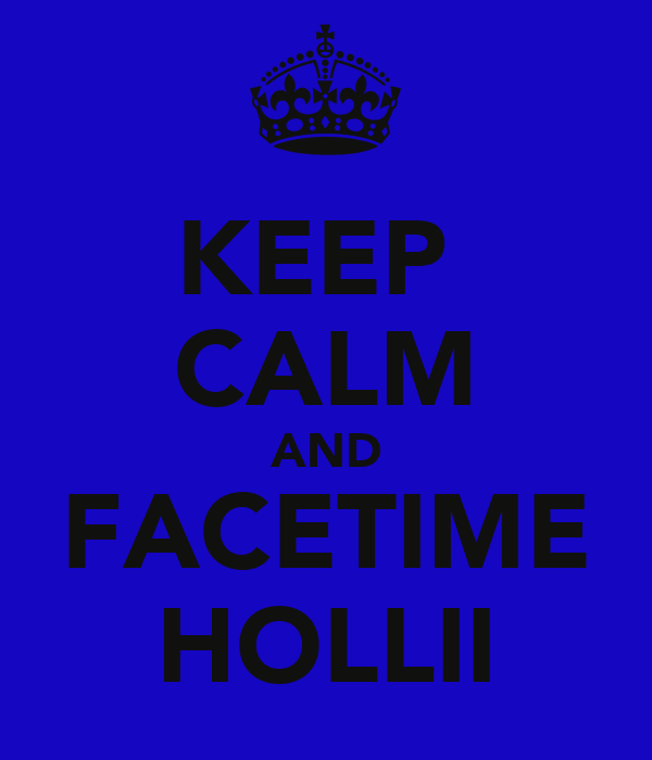 KEEP  CALM AND FACETIME HOLLII