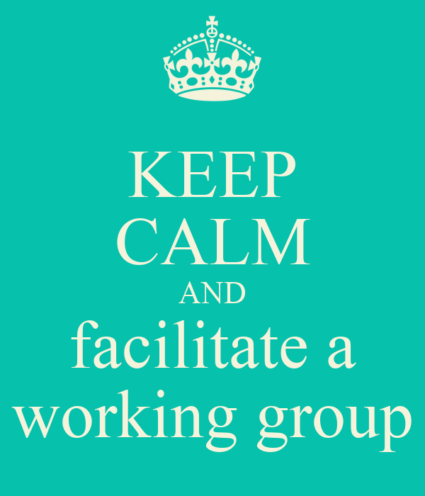 KEEP CALM AND facilitate a working group