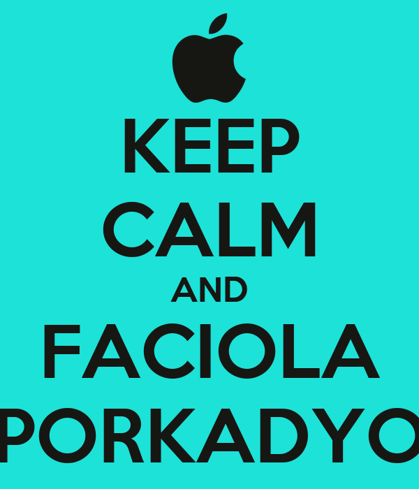 KEEP CALM AND FACIOLA PORKADYO