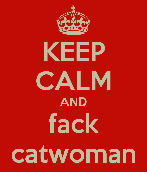 KEEP CALM AND fack catwoman