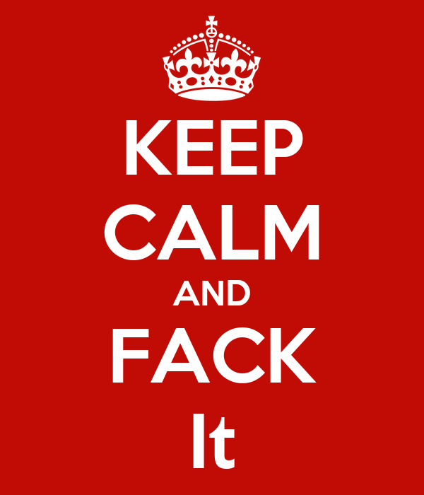 KEEP CALM AND FACK It
