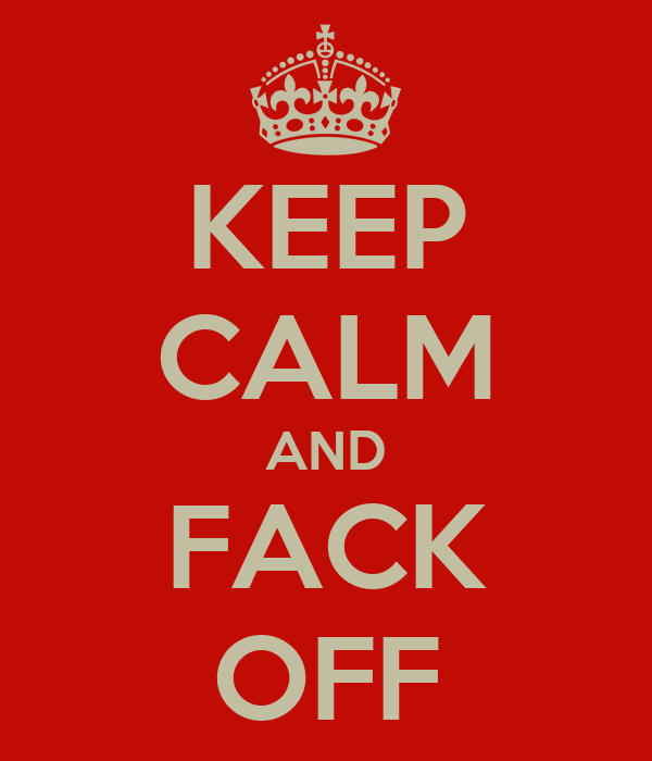 KEEP CALM AND FACK OFF