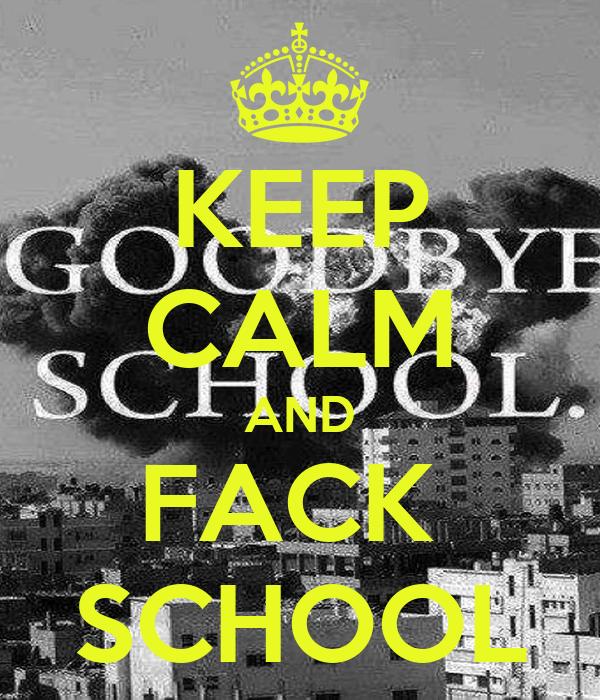 KEEP CALM AND FACK  SCHOOL