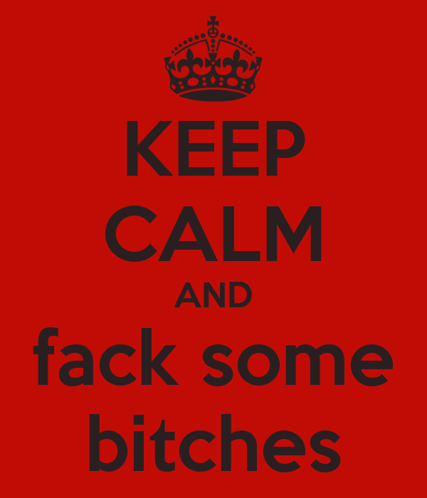 KEEP CALM AND fack some bitches