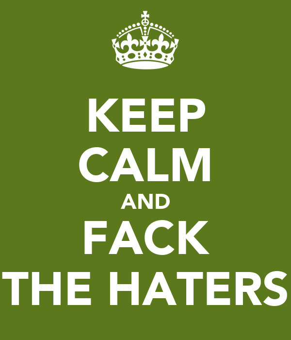 KEEP CALM AND FACK THE HATERS