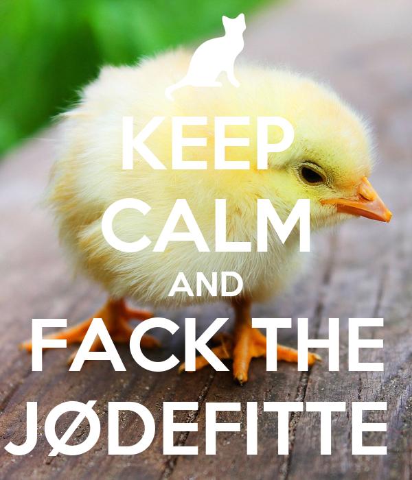 KEEP CALM AND FACK THE JØDEFITTE