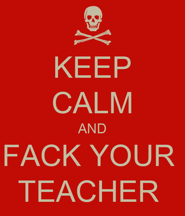 KEEP CALM AND FACK YOUR  TEACHER