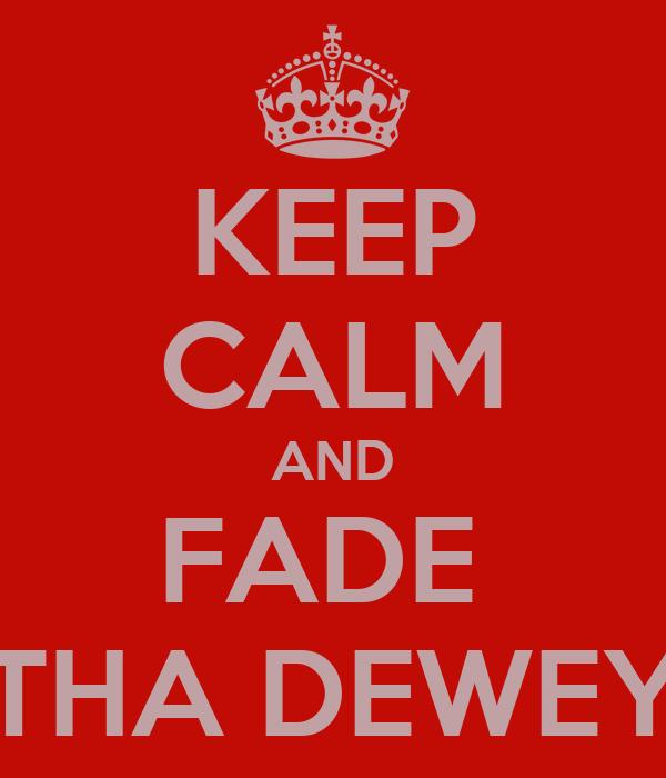 KEEP CALM AND FADE  THA DEWEY