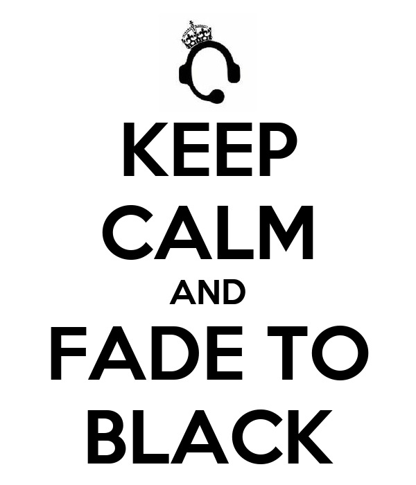 KEEP CALM AND FADE TO BLACK