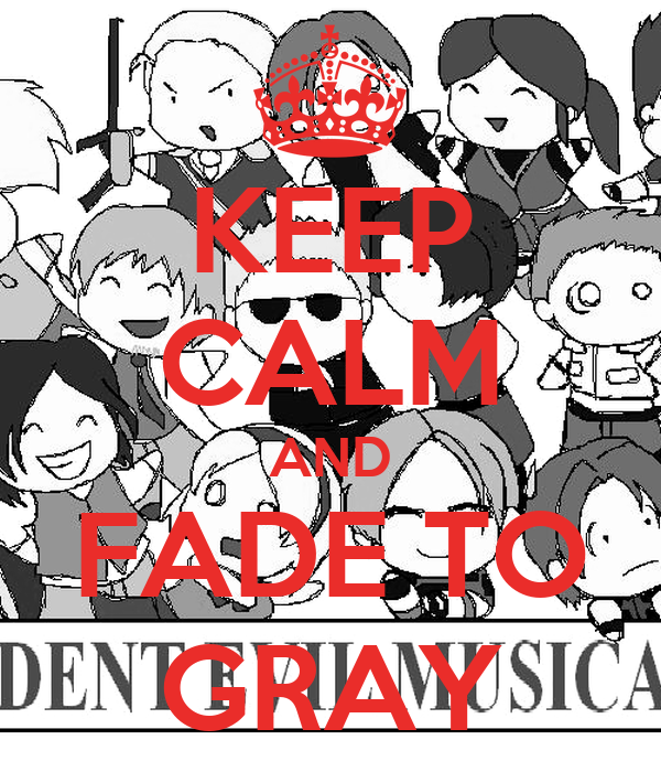 KEEP CALM AND FADE TO GRAY