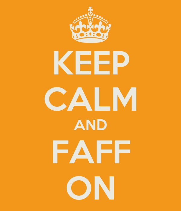KEEP CALM AND FAFF ON