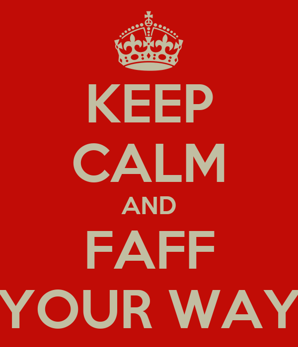 KEEP CALM AND FAFF YOUR WAY