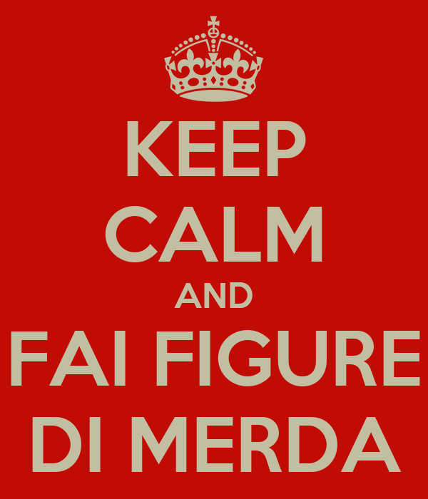 KEEP CALM AND  FAI FIGURE  DI MERDA