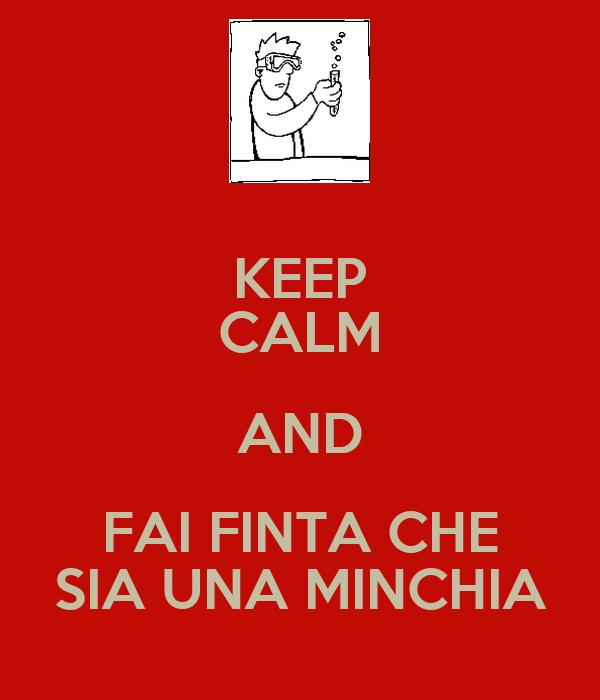 KEEP CALM AND FAI FINTA CHE SIA UNA MINCHIA