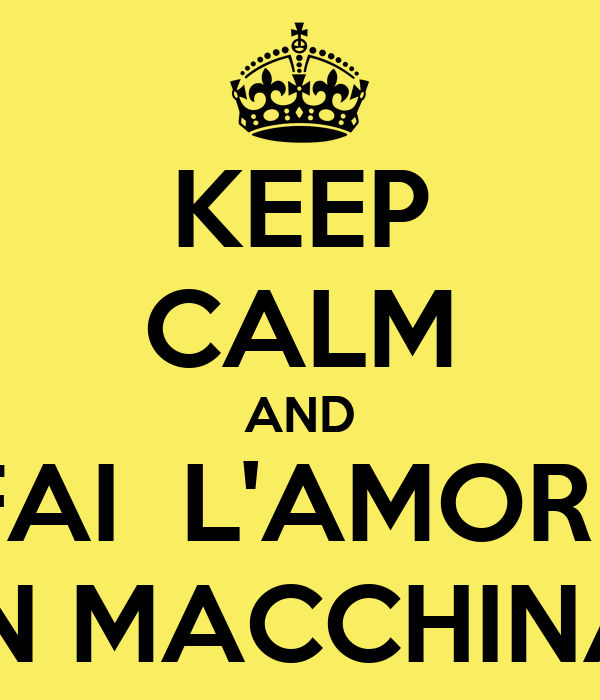 KEEP CALM AND FAI  L'AMORE IN MACCHINA