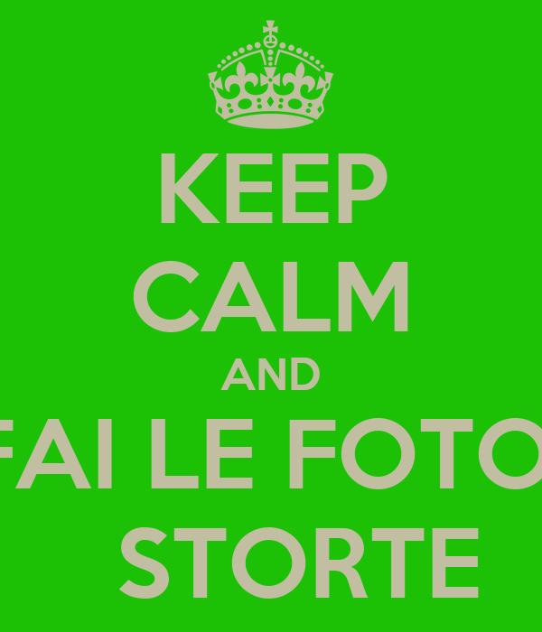 KEEP CALM AND FAI LE FOTO    STORTE