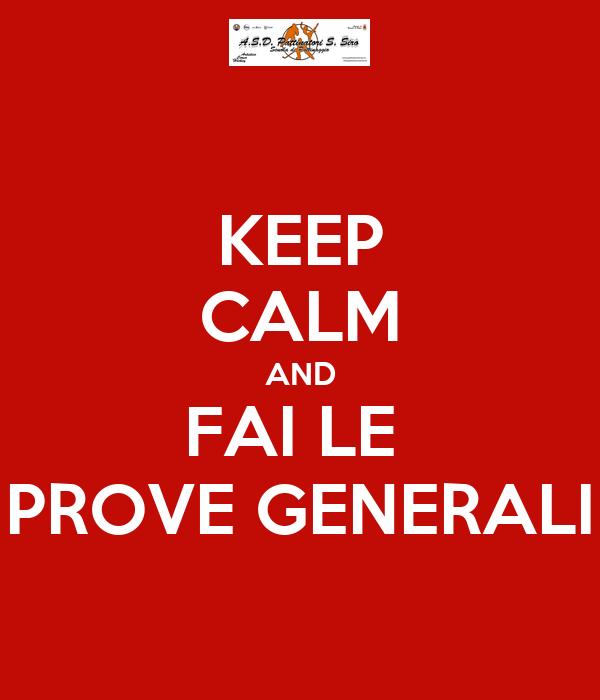 KEEP CALM AND FAI LE  PROVE GENERALI