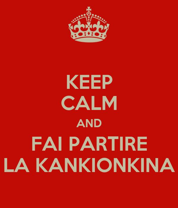 KEEP CALM AND FAI PARTIRE LA KANKIONKINA