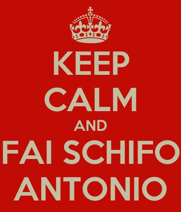 KEEP CALM AND FAI SCHIFO ANTONIO
