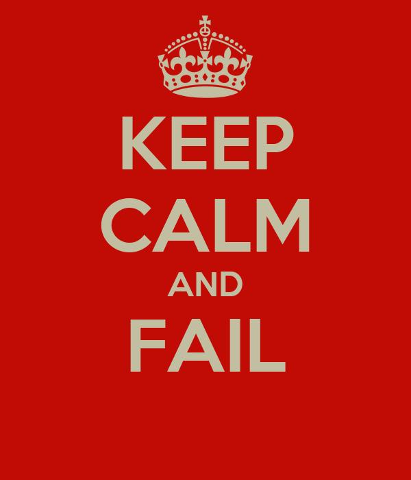 KEEP CALM AND FAIL