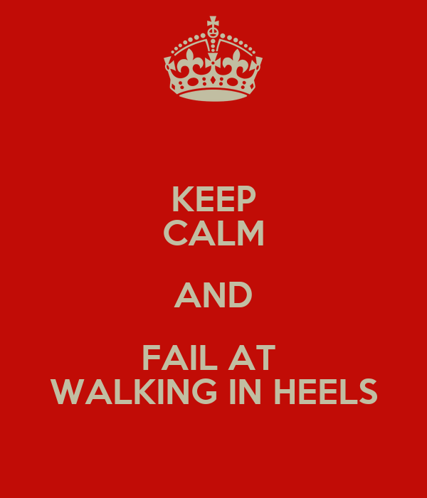KEEP CALM AND FAIL AT  WALKING IN HEELS
