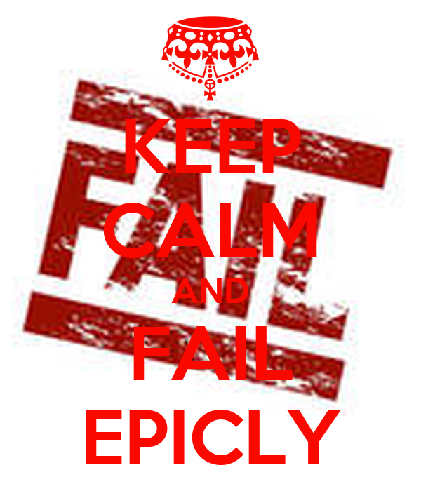 KEEP CALM AND FAIL EPICLY