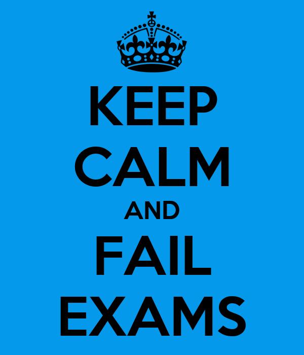 KEEP CALM AND FAIL EXAMS