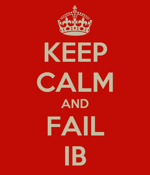 KEEP CALM AND FAIL IB