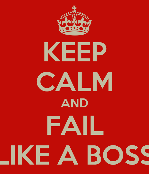 KEEP CALM AND FAIL LIKE A BOSS