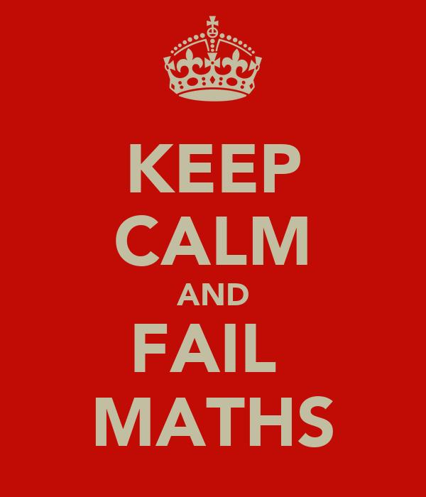 KEEP CALM AND FAIL  MATHS