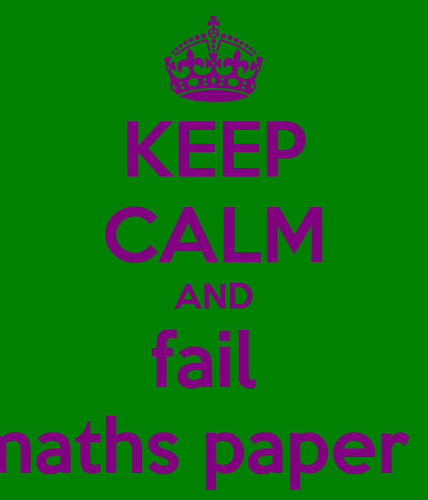 KEEP CALM AND fail  maths paper 1