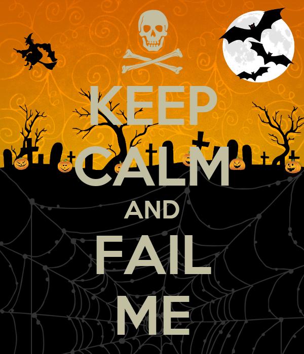 KEEP CALM AND FAIL ME