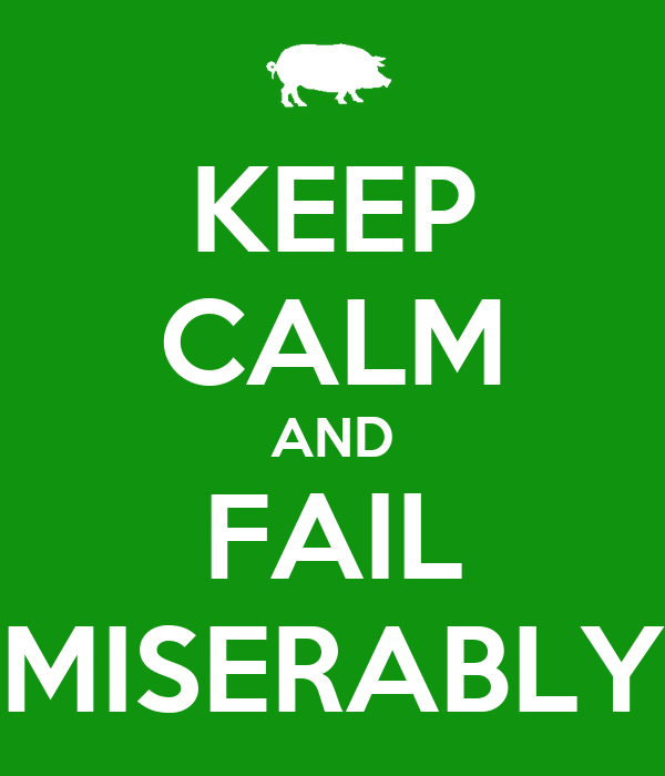 KEEP CALM AND FAIL MISERABLY