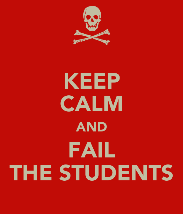 KEEP CALM AND FAIL THE STUDENTS