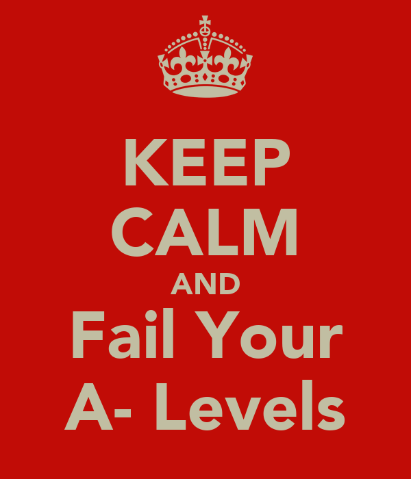 KEEP CALM AND Fail Your A- Levels